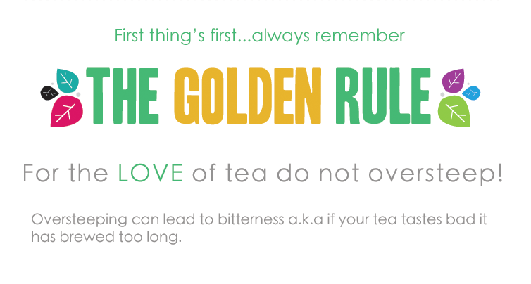 First thing's first... always remember the Golden Rule: For the LOVE of tea do not oversteep! Oversteeping can lead to bitterness a.k.a if your tea tastes bad it has brewed too long. We have created a handy dandy cheat sheet for tea steeping perfection.