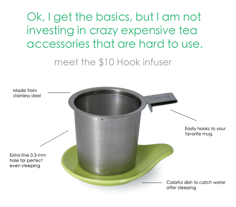 Ok, I get the basics, but I am not investing in crazy expensive tea accessories that are hard to use. Meet the $7.25 Hook infuser... Made from stainless steal. Easily hooks to your favorite mug. Extra-fine 0.3-mm hole for perfect even steeping. Colorful dish to catch water after steeping