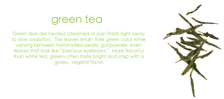 "Green tea: Green teas are heated (steamed or pan fired) right away to slow oxidation. The leaves retain their green color while varying between hand-rolled pearls, gunpowder, even leaves that look like ""precious eyebrows."" More flavorful than white tea, greens often taste bright and crisp with a grassy, vegetal flavor."