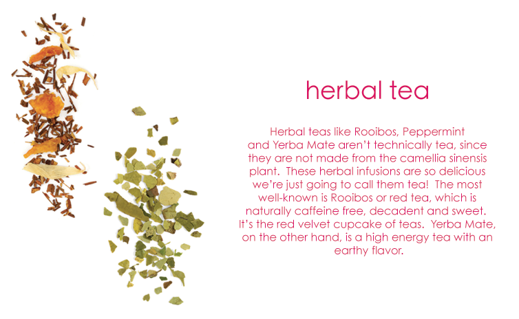 Herbal tea: Herbal teas like Rooibos, Peppermint and Yerba Mate aren't technically tea, since they are not made from the camellia sinensis plant. These herbal infusions are so delicious we're just going to call them tea! The most well-known is Rooibos or red tea, which is naturally caffeine free, decadent and sweet. It's the red velvet cupcake of teas. Yerba Mate, on the other hand, is a high energy tea with an earthy flavor.
