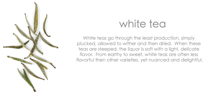 White tea: White teas go through the least production, simply plucked, allowed to wither and then dried. When these teas are steeped, the liquor is soft with a light, delicate flavor. From earthy to sweet, white teas are often less flavorful then other varieties, yet nuanced and delightful.